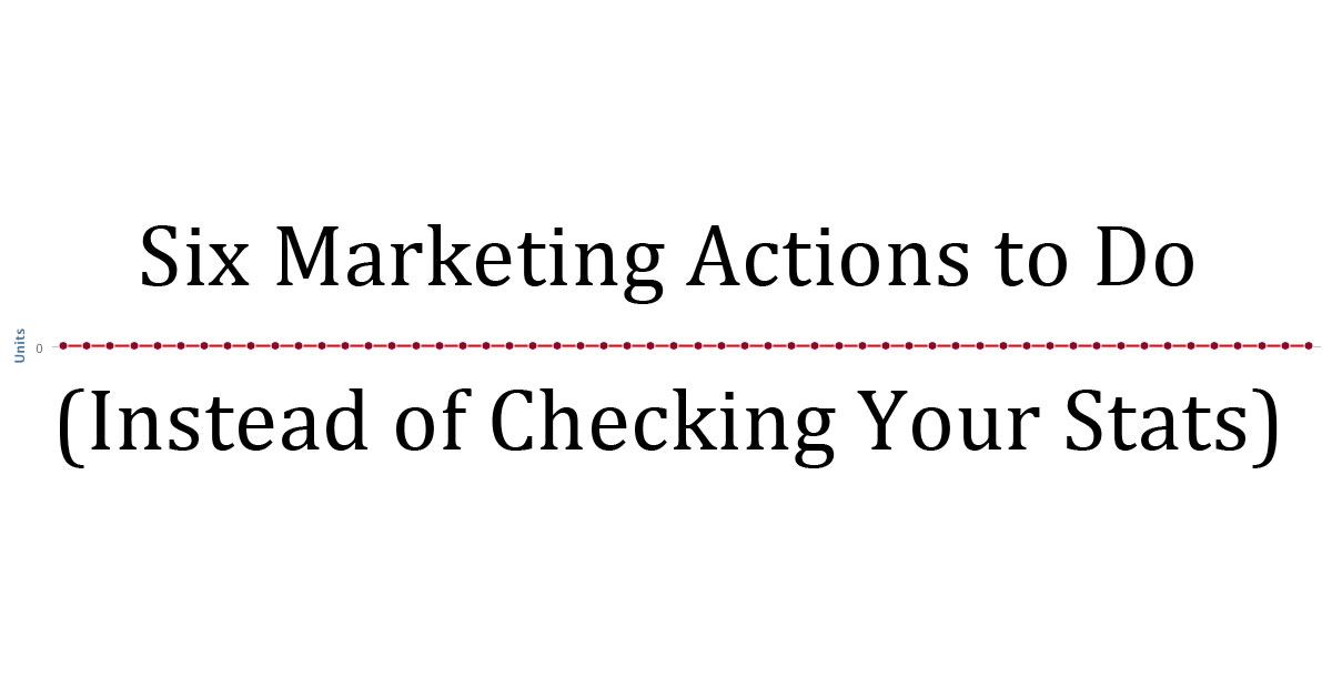 Six Marketing Actions To Do Instead Of Checking Your Sales Stats